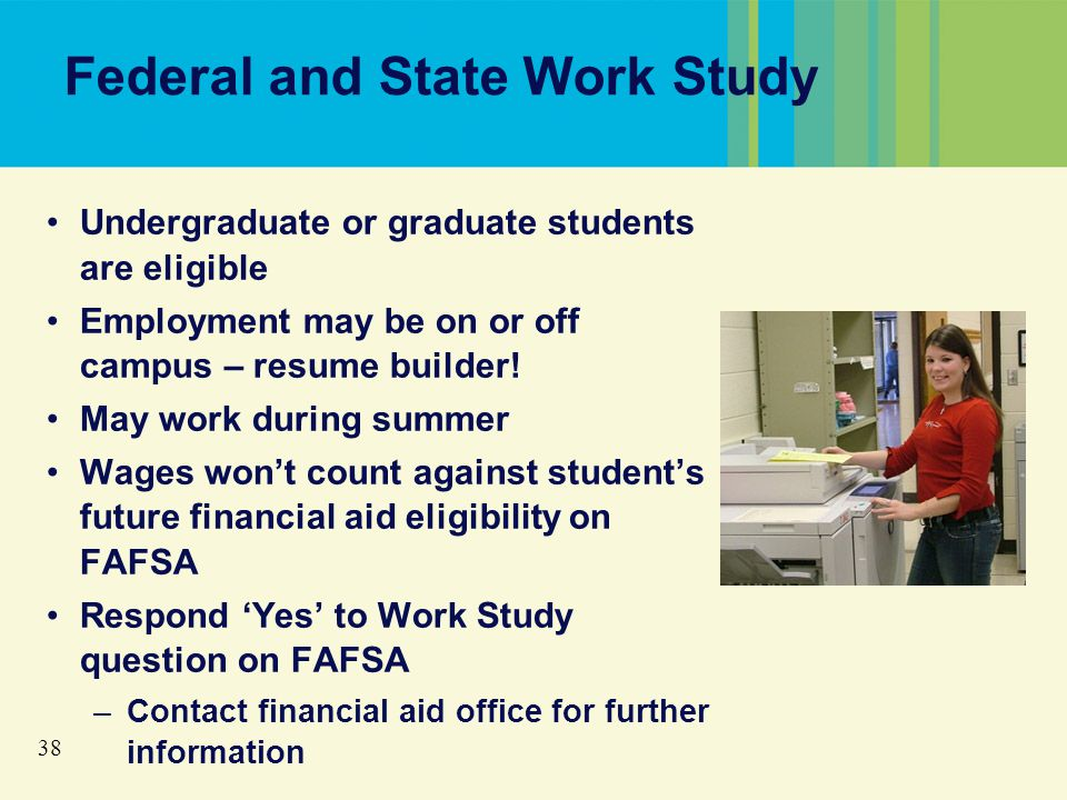 38 Federal and State Work Study Undergraduate or graduate students are eligible Employment may be on or off campus – resume builder.