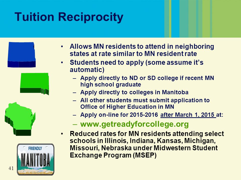 41 Tuition Reciprocity Allows MN residents to attend in neighboring states at rate similar to MN resident rate Students need to apply (some assume it's automatic) –Apply directly to ND or SD college if recent MN high school graduate –Apply directly to colleges in Manitoba –All other students must submit application to Office of Higher Education in MN –Apply on-line for 2015-2016 after March 1, 2015 at: –www.getreadyforcollege.org Reduced rates for MN residents attending select schools in Illinois, Indiana, Kansas, Michigan, Missouri, Nebraska under Midwestern Student Exchange Program (MSEP)