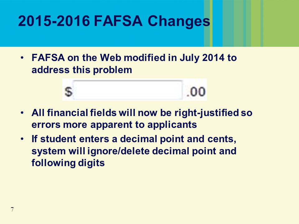 7 2015-2016 FAFSA Changes FAFSA on the Web modified in July 2014 to address this problem All financial fields will now be right-justified so errors more apparent to applicants If student enters a decimal point and cents, system will ignore/delete decimal point and following digits