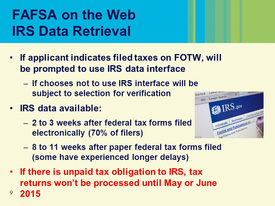 9 FAFSA on the Web IRS Data Retrieval If applicant indicates filed taxes on FOTW, will be prompted to use IRS data interface –If chooses not to use IRS interface will be subject to selection for verification IRS data available: –2 to 3 weeks after federal tax forms filed electronically (70% of filers) –8 to 11 weeks after paper federal tax forms filed (some have experienced longer delays) If there is unpaid tax obligation to IRS, tax returns won't be processed until May or June 2015