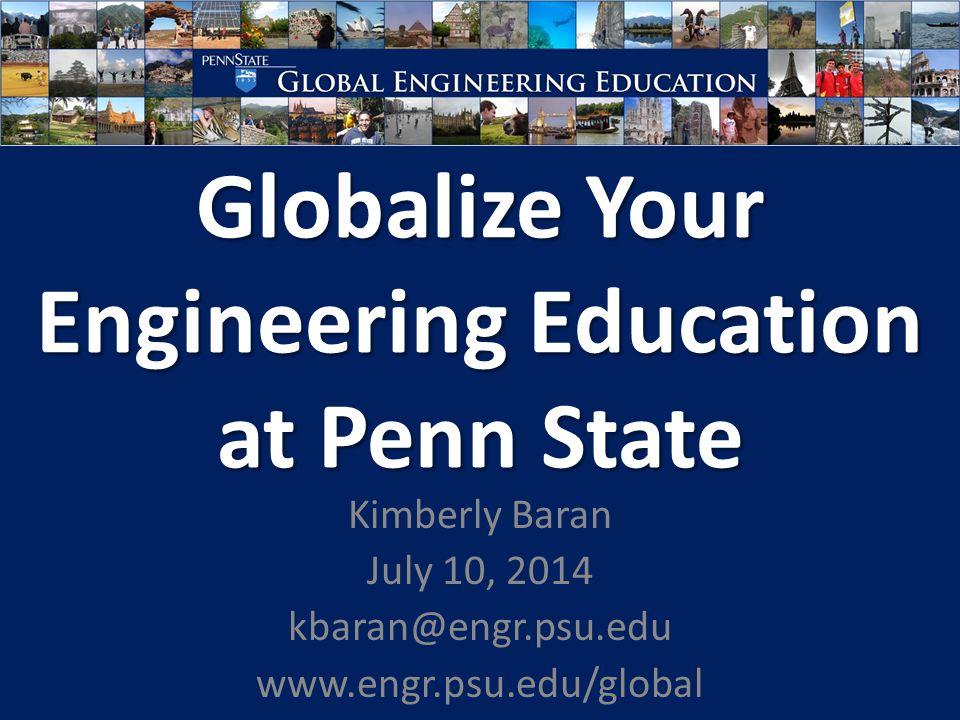 Globalize Your Engineering Education at Penn State Kimberly Baran July 10, 2014 kbaran@engr.psu.edu www.engr.psu.edu/global