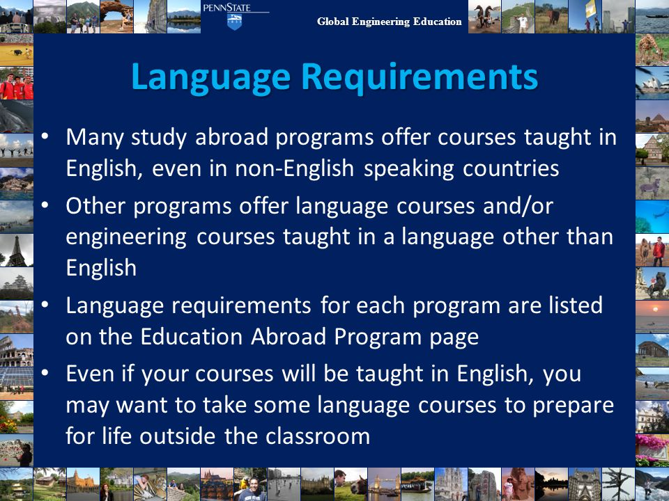 Global Engineering Education Language Requirements Many study abroad programs offer courses taught in English, even in non-English speaking countries