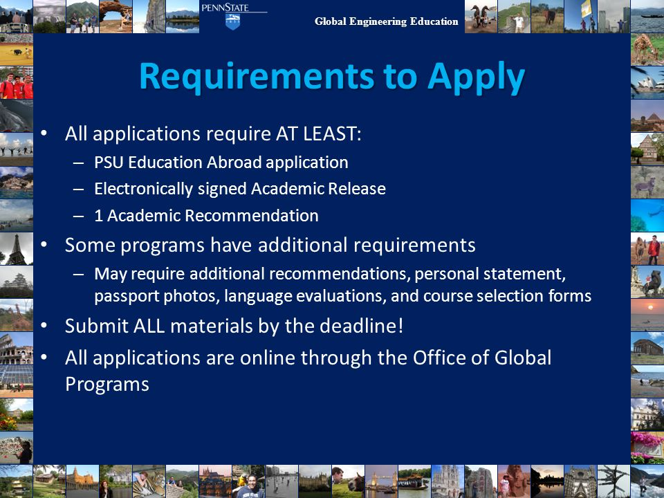 Global Engineering Education Requirements to Apply All applications require AT LEAST: – PSU Education Abroad application – Electronically signed Acade