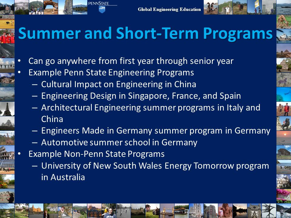 Global Engineering Education Summer and Short-Term Programs Can go anywhere from first year through senior year Example Penn State Engineering Program