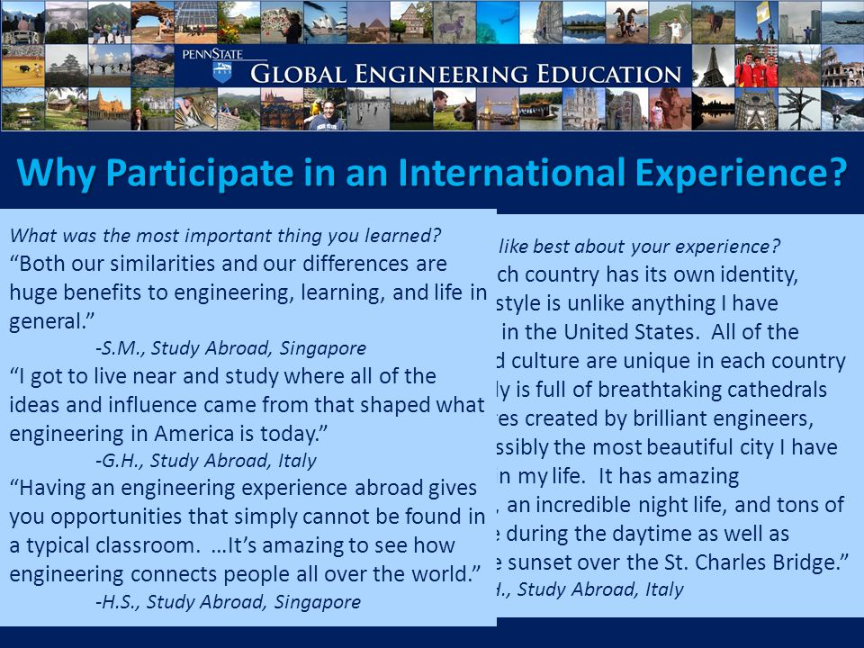 Global Engineering Education Global Opportunities for Engineering Students Opportunities to Travel Abroad – Study Abroad Semester Programs Summer and Short-Term Programs Courses with an International Travel Component Service Learning – Work/Research Abroad On-Campus Opportunities – Academic and Extra-curricular