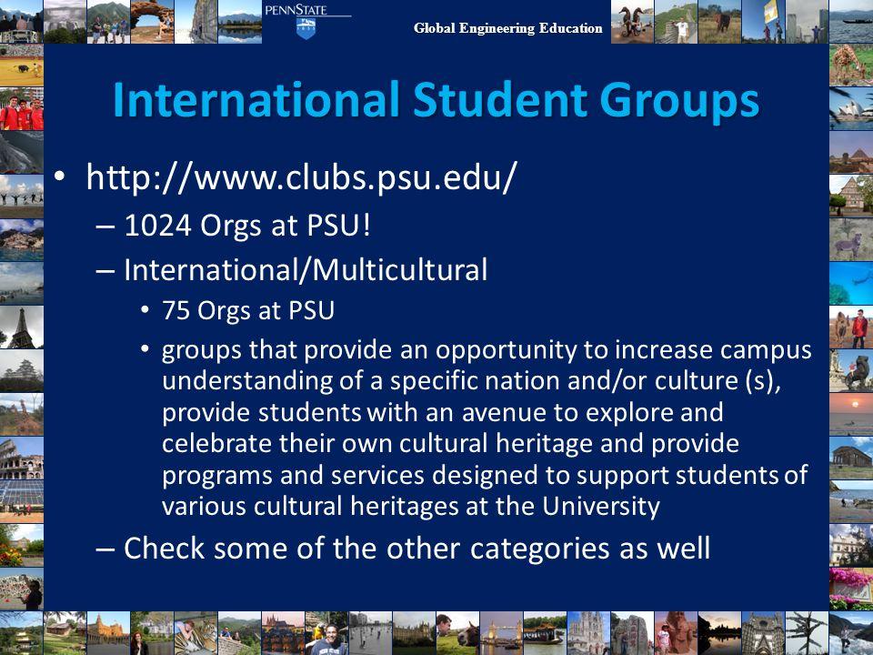 Global Engineering Education International Student Groups http://www.clubs.psu.edu/ – 1024 Orgs at PSU! – International/Multicultural 75 Orgs at PSU g