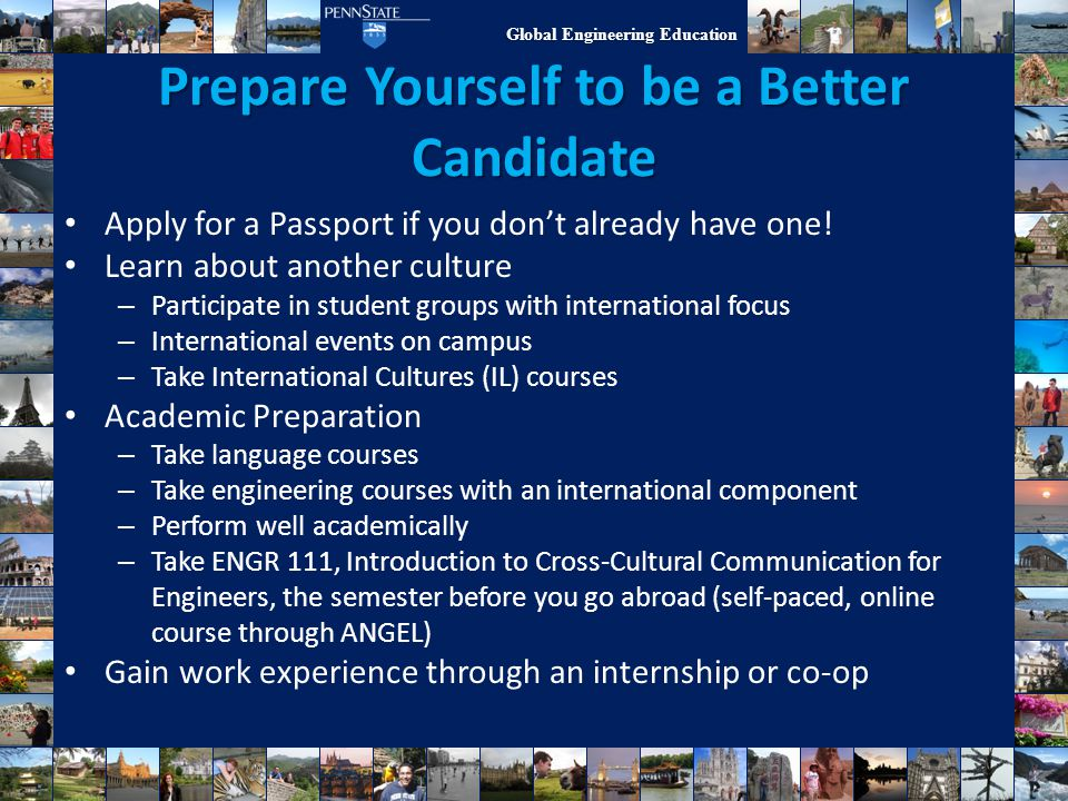 Global Engineering Education Prepare Yourself to be a Better Candidate Apply for a Passport if you don't already have one! Learn about another culture