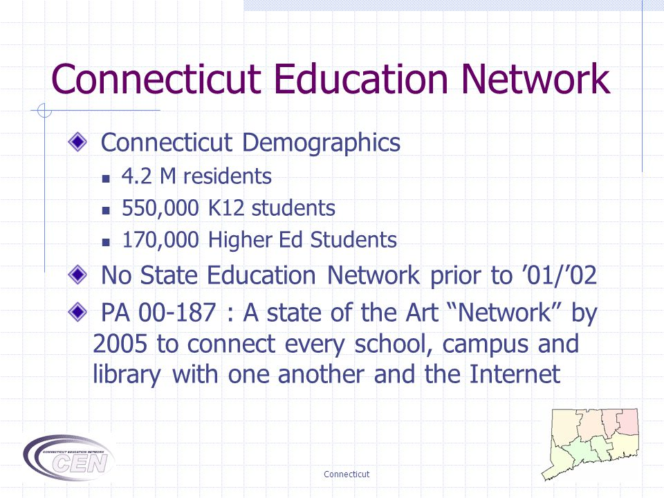 Connecticut Connecticut Demographics 4.2 M residents 550,000 K12 students 170,000 Higher Ed Students No State Education Network prior to '01/'02 PA 00-187 : A state of the Art Network by 2005 to connect every school, campus and library with one another and the Internet Connecticut Education Network
