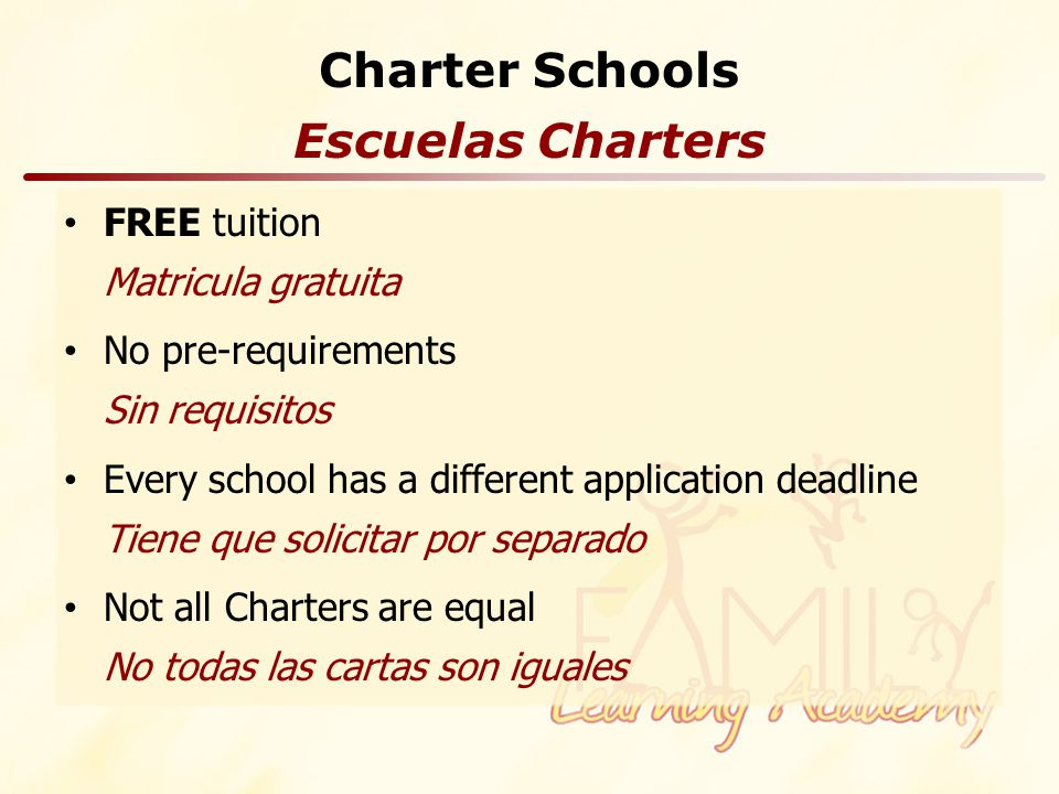Charter Schools FREE tuition Matricula gratuita No pre-requirements Sin requisitos Every school has a different application deadline Tiene que solicitar por separado Not all Charters are equal No todas las cartas son iguales Escuelas Charters