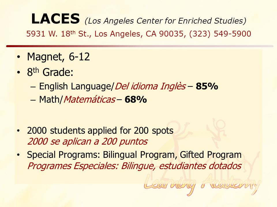 LACES (Los Angeles Center for Enriched Studies) Magnet, 6-12 8 th Grade: – English Language/Del idioma Inglès – 85% – Math/Matemáticas – 68% 2000 students applied for 200 spots 2000 se aplican a 200 puntos Special Programs: Bilingual Program, Gifted Program Programes Especiales: Bilingue, estudiantes dotados 5931 W.