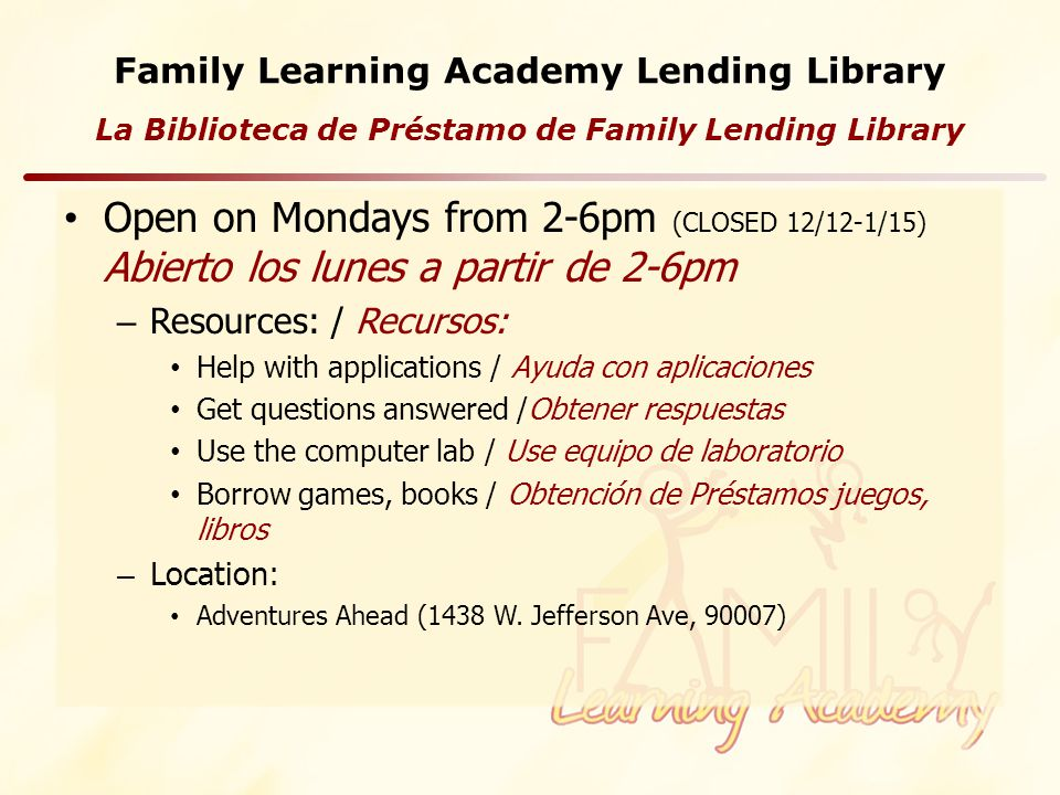 Family Learning Academy Lending Library Open on Mondays from 2-6pm (CLOSED 12/12-1/15) Abierto los lunes a partir de 2-6pm – Resources: / Recursos: Help with applications / Ayuda con aplicaciones Get questions answered /Obtener respuestas Use the computer lab / Use equipo de laboratorio Borrow games, books / Obtención de Préstamos juegos, libros – Location: Adventures Ahead (1438 W.