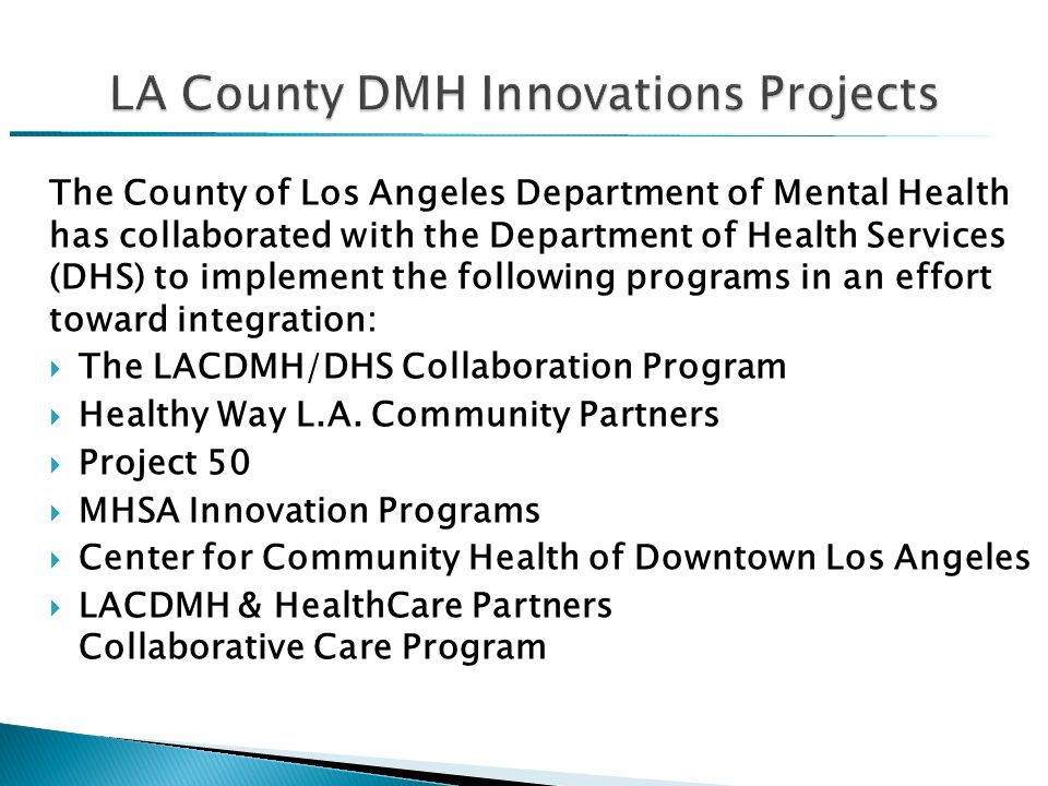 The County of Los Angeles Department of Mental Health has collaborated with the Department of Health Services (DHS) to implement the following programs in an effort toward integration:  The LACDMH/DHS Collaboration Program  Healthy Way L.A.