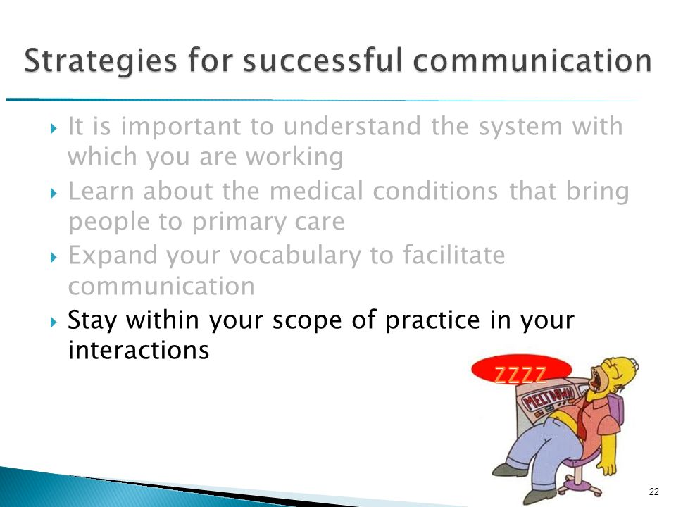  It is important to understand the system with which you are working  Learn about the medical conditions that bring people to primary care  Expand your vocabulary to facilitate communication  Stay within your scope of practice in your interactions 22