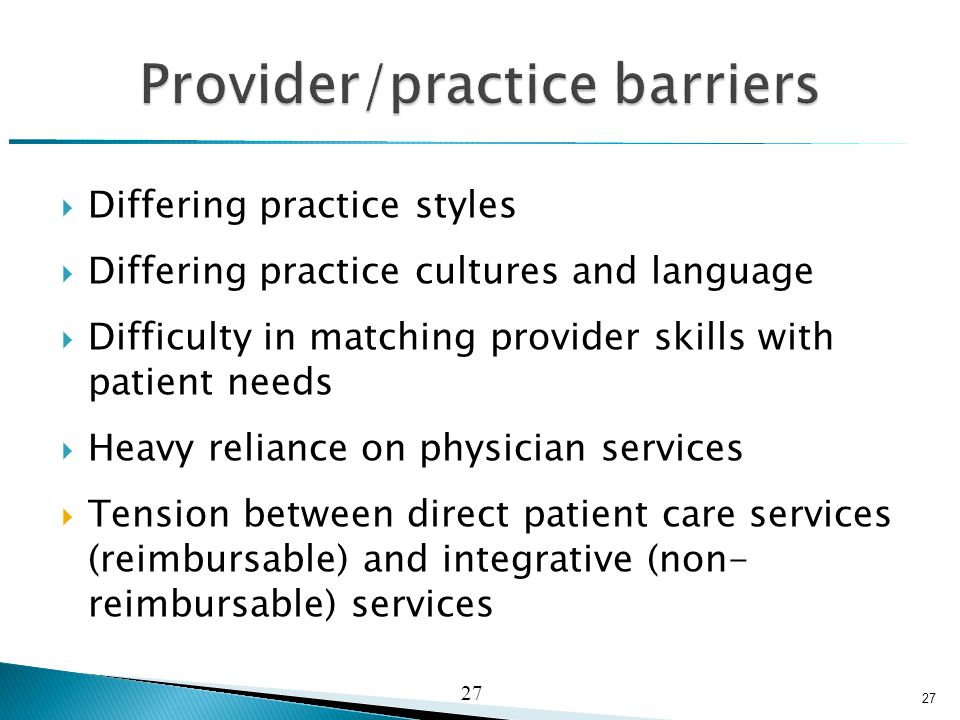  Differing practice styles  Differing practice cultures and language  Difficulty in matching provider skills with patient needs  Heavy reliance on physician services  Tension between direct patient care services (reimbursable) and integrative (non- reimbursable) services 27