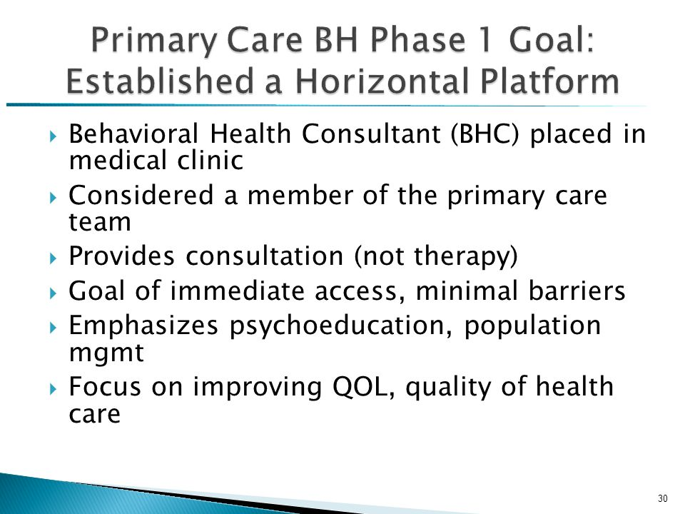  Behavioral Health Consultant (BHC) placed in medical clinic  Considered a member of the primary care team  Provides consultation (not therapy)  Goal of immediate access, minimal barriers  Emphasizes psychoeducation, population mgmt  Focus on improving QOL, quality of health care 30