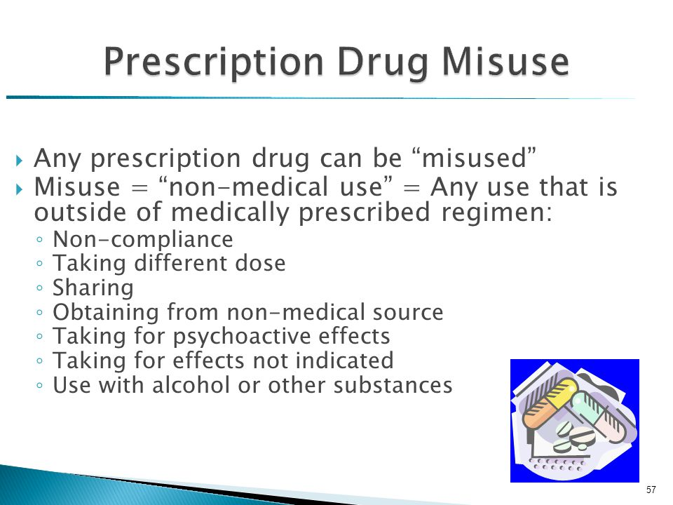 Prescription Drug Misuse  Any prescription drug can be misused  Misuse = non-medical use = Any use that is outside of medically prescribed regimen: ◦ Non-compliance ◦ Taking different dose ◦ Sharing ◦ Obtaining from non-medical source ◦ Taking for psychoactive effects ◦ Taking for effects not indicated ◦ Use with alcohol or other substances 57