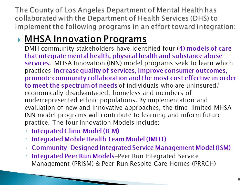 MHSA Innovation Programs DMH community stakeholders have identified four (4) models of care that integrate mental health, physical health and substance abuse services.