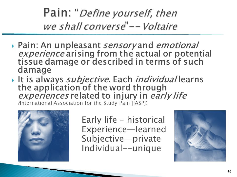  Pain: An unpleasant sensory and emotional experience arising from the actual or potential tissue damage or described in terms of such damage  It is always subjective.