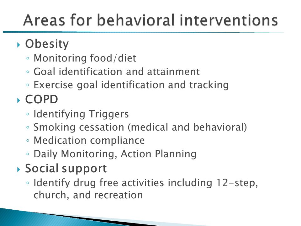  Obesity ◦ Monitoring food/diet ◦ Goal identification and attainment ◦ Exercise goal identification and tracking  COPD ◦ Identifying Triggers ◦ Smoking cessation (medical and behavioral) ◦ Medication compliance ◦ Daily Monitoring, Action Planning  Social support ◦ Identify drug free activities including 12-step, church, and recreation