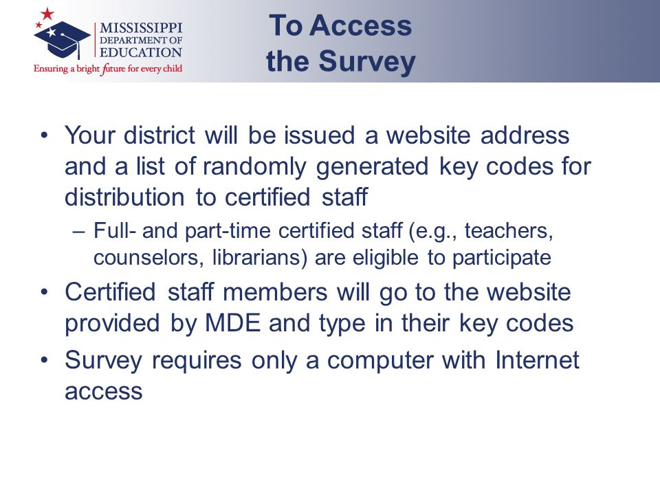 Your district will be issued a website address and a list of randomly generated key codes for distribution to certified staff –Full- and part-time certified staff (e.g., teachers, counselors, librarians) are eligible to participate Certified staff members will go to the website provided by MDE and type in their key codes Survey requires only a computer with Internet access To Access the Survey