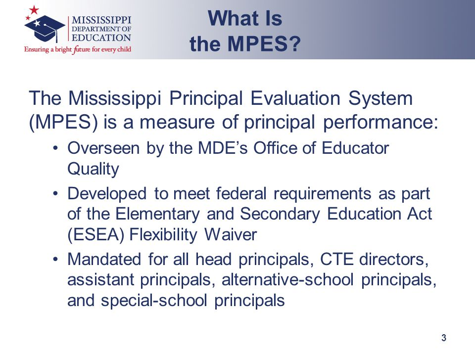 The Mississippi Principal Evaluation System (MPES) is a measure of principal performance: Overseen by the MDE's Office of Educator Quality Developed to meet federal requirements as part of the Elementary and Secondary Education Act (ESEA) Flexibility Waiver Mandated for all head principals, CTE directors, assistant principals, alternative-school principals, and special-school principals What Is the MPES.