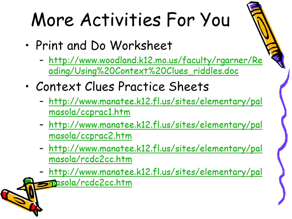More Activities For You Print and Do Worksheet –http://www.woodland.k12.mo.us/faculty/rgarner/Re ading/Using%20Context%20Clues_riddles.dochttp://www.woodland.k12.mo.us/faculty/rgarner/Re ading/Using%20Context%20Clues_riddles.doc Context Clues Practice Sheets –http://www.manatee.k12.fl.us/sites/elementary/pal masola/ccprac1.htmhttp://www.manatee.k12.fl.us/sites/elementary/pal masola/ccprac1.htm –http://www.manatee.k12.fl.us/sites/elementary/pal masola/ccprac2.htmhttp://www.manatee.k12.fl.us/sites/elementary/pal masola/ccprac2.htm –http://www.manatee.k12.fl.us/sites/elementary/pal masola/rcdc2cc.htmhttp://www.manatee.k12.fl.us/sites/elementary/pal masola/rcdc2cc.htm –http://www.manatee.k12.fl.us/sites/elementary/pal masola/rcdc2cc.htmhttp://www.manatee.k12.fl.us/sites/elementary/pal masola/rcdc2cc.htm