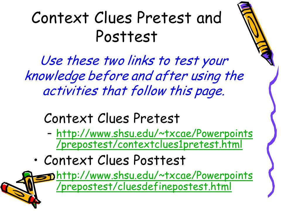 Context Clues Pretest and Posttest Context Clues Pretest –http://www.shsu.edu/~txcae/Powerpoints /prepostest/contextclues1pretest.htmlhttp://www.shsu.edu/~txcae/Powerpoints /prepostest/contextclues1pretest.html Context Clues Posttest –http://www.shsu.edu/~txcae/Powerpoints /prepostest/cluesdefinepostest.htmlhttp://www.shsu.edu/~txcae/Powerpoints /prepostest/cluesdefinepostest.html Use these two links to test your knowledge before and after using the activities that follow this page.
