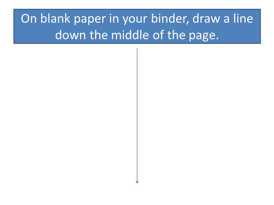 On blank paper in your binder, draw a line down the middle of the page.