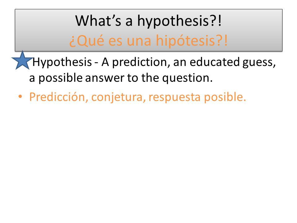 What's a hypothesis?! ¿Qué es una hipótesis?! Hypothesis - A prediction, an educated guess, a possible answer to the question. Predicción, conjetura,