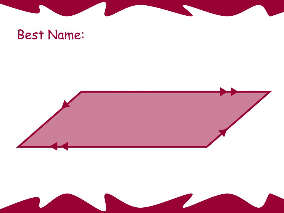 Rectangle Best Name: This quadrilateral is also: a parallelogram