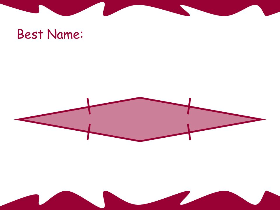 Square Best Name: This quadrilateral is also: a rectangle a rhombus a parallelogram