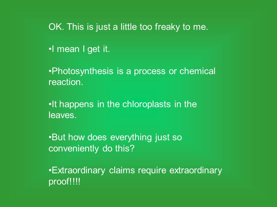 OK. This is just a little too freaky to me. I mean I get it. Photosynthesis is a process or chemical reaction. It happens in the chloroplasts in the l