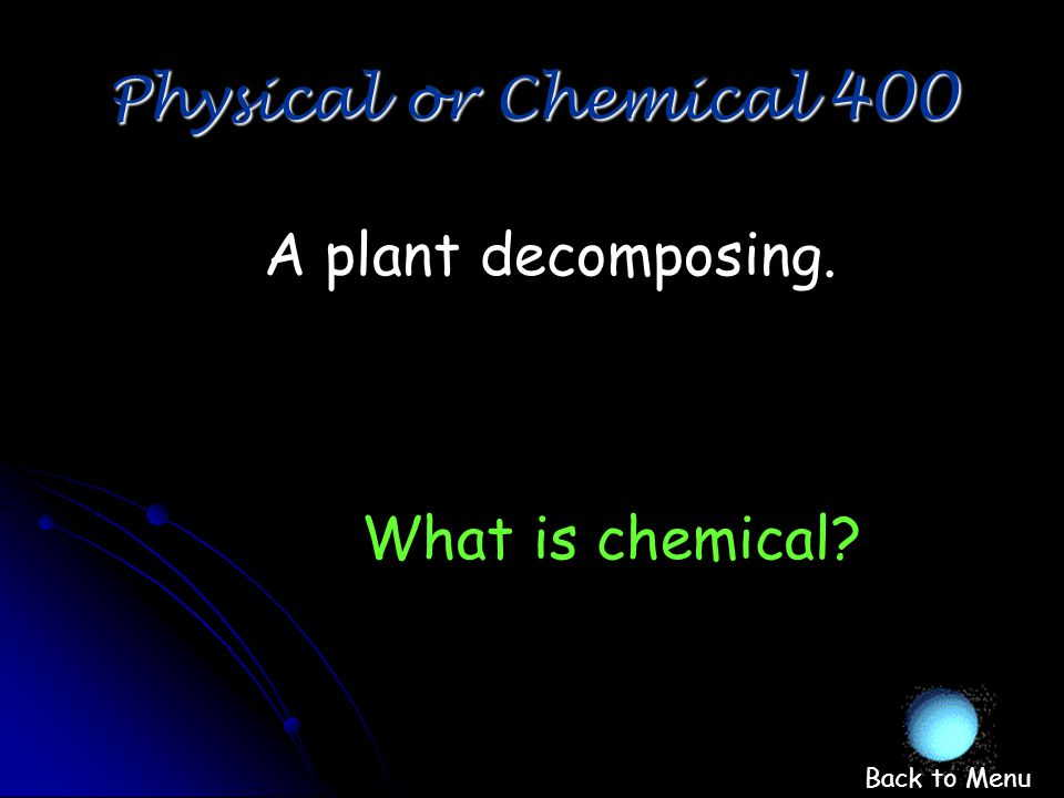 Physical or Chemical 300 What is physical Water boiling and changing to water vapor. Back to Menu