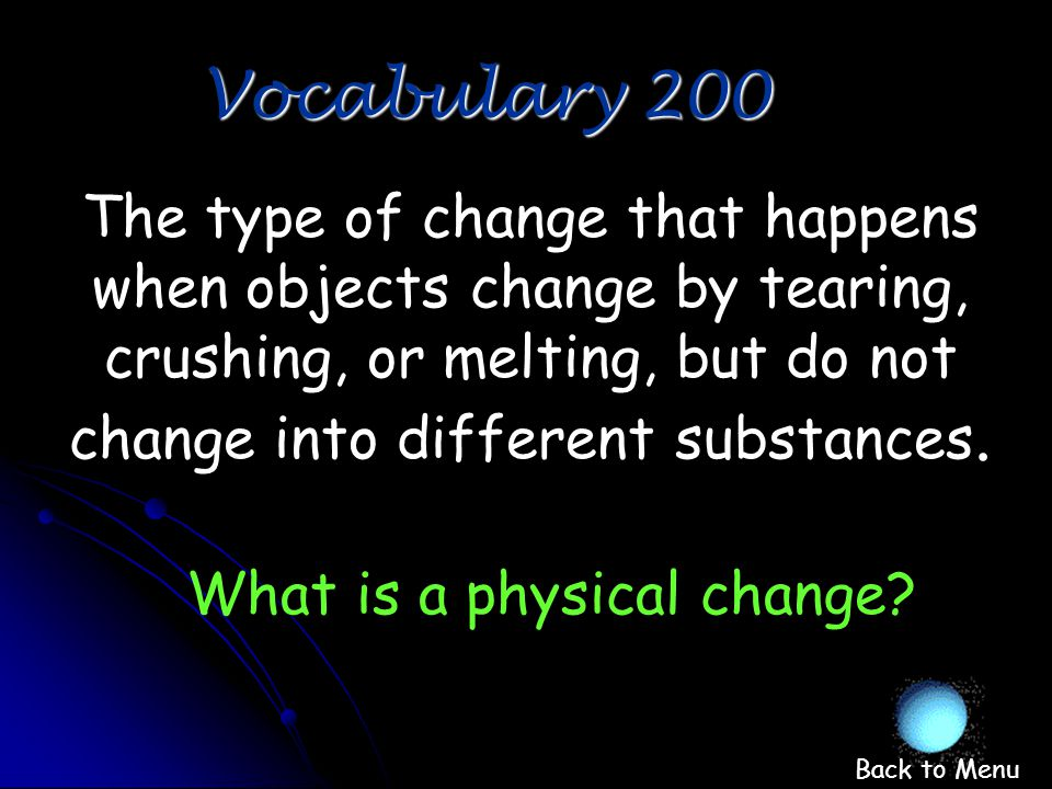When one substance turns into another What is chemical change Vocabulary 100 Back to Menu