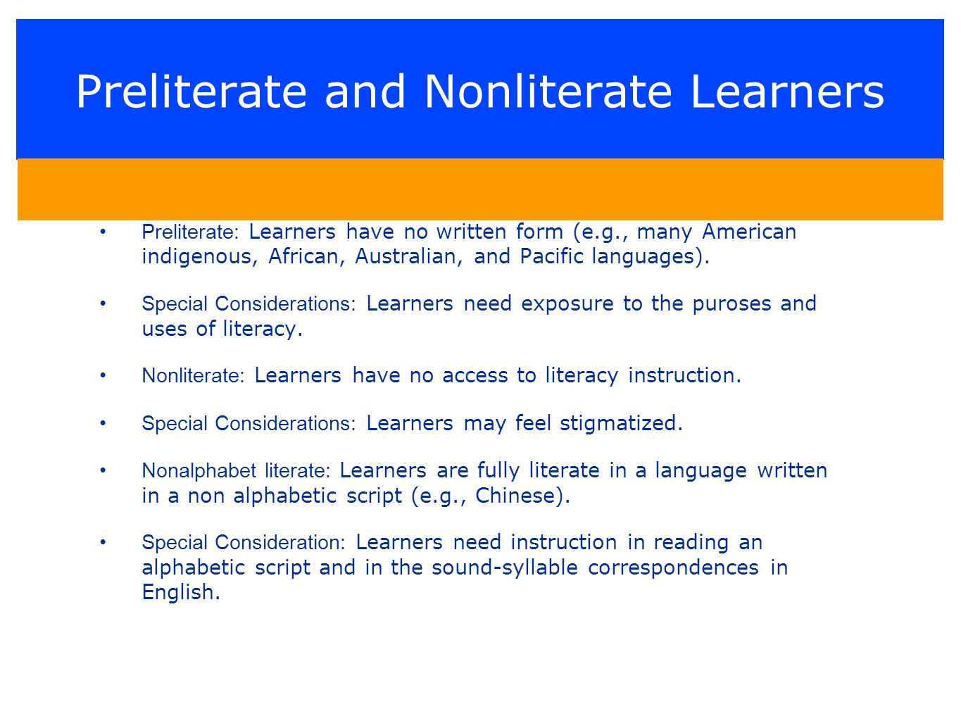 Preliterate and Nonliterate Learners Preliterate: Learners have no written form (e.g., many American indigenous, African, Australian, and Pacific languages).