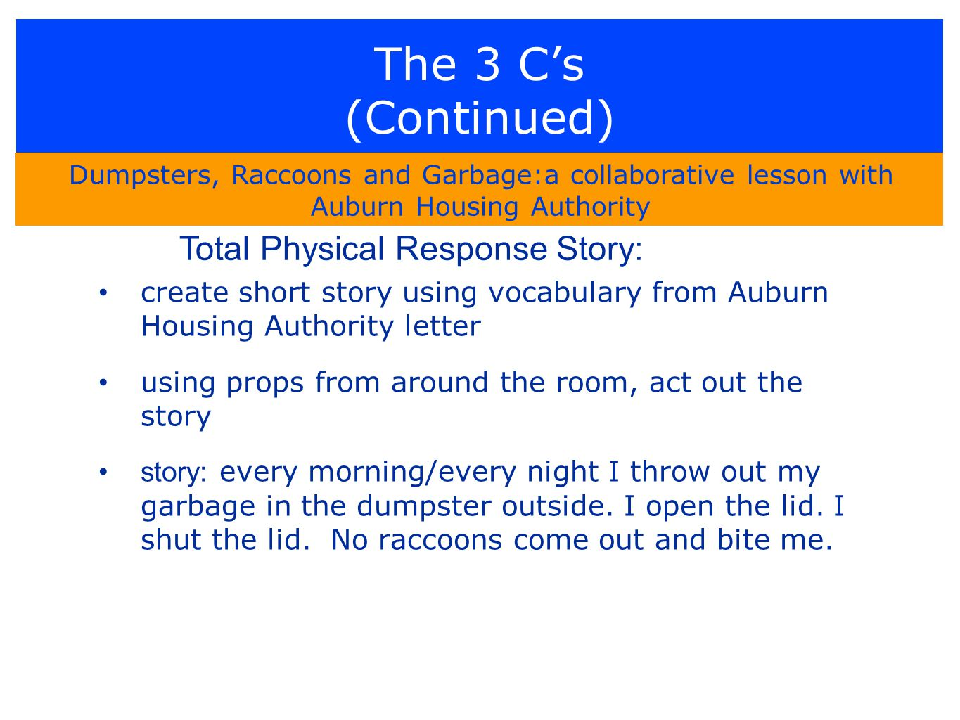 The 3 C's (Continued) create short story using vocabulary from Auburn Housing Authority letter using props from around the room, act out the story story: every morning/every night I throw out my garbage in the dumpster outside.