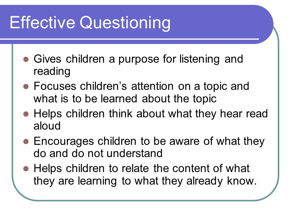 Effective Questioning Gives children a purpose for listening and reading Focuses children's attention on a topic and what is to be learned about the t