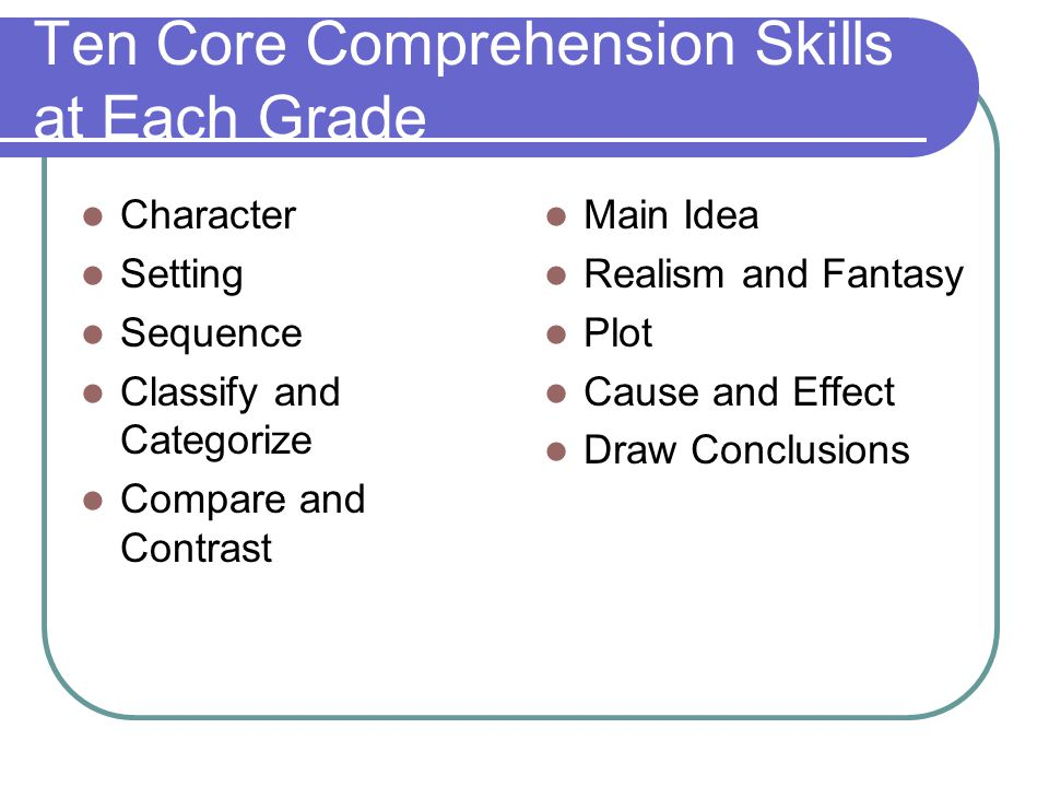 Ten Core Comprehension Skills at Each Grade Character Setting Sequence Classify and Categorize Compare and Contrast Main Idea Realism and Fantasy Plot