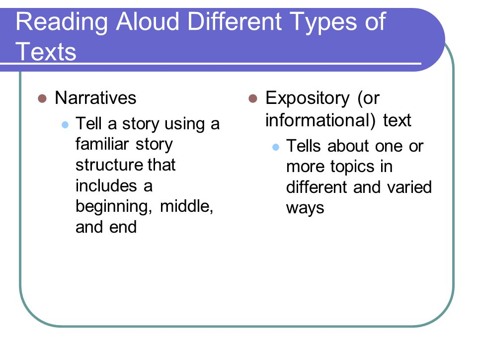 Reading Aloud Different Types of Texts Narratives Tell a story using a familiar story structure that includes a beginning, middle, and end Expository
