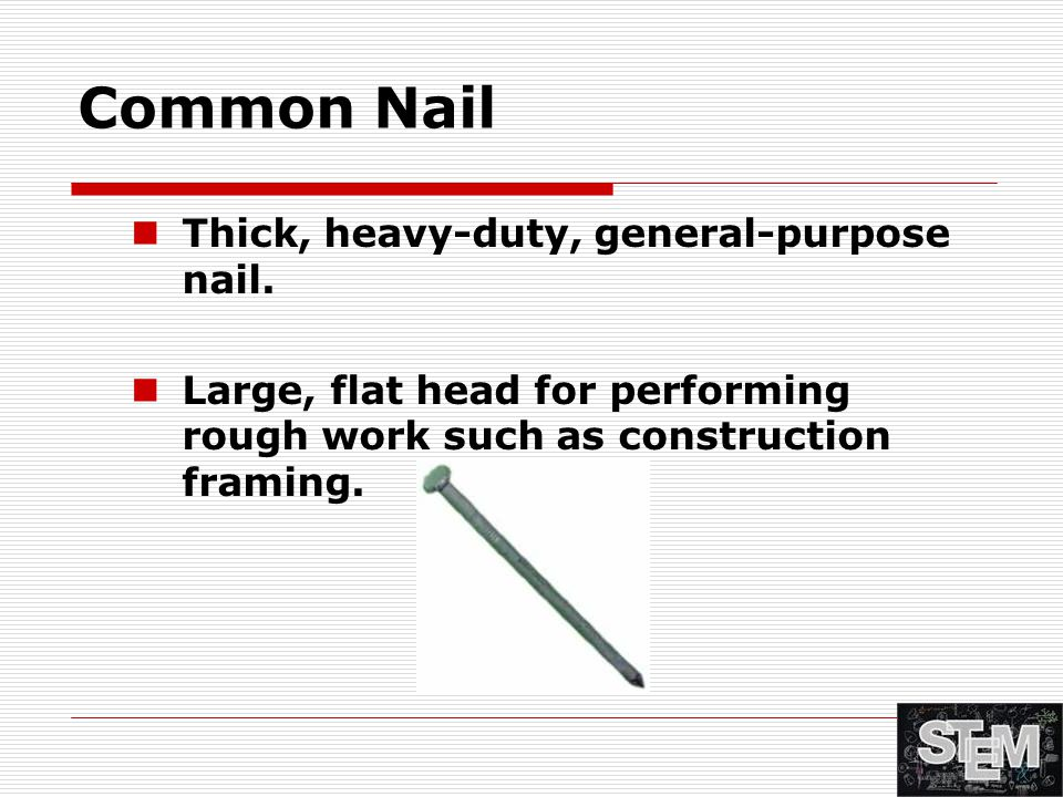 Common Nail Thick, heavy-duty, general-purpose nail. Large, flat head for performing rough work such as construction framing.