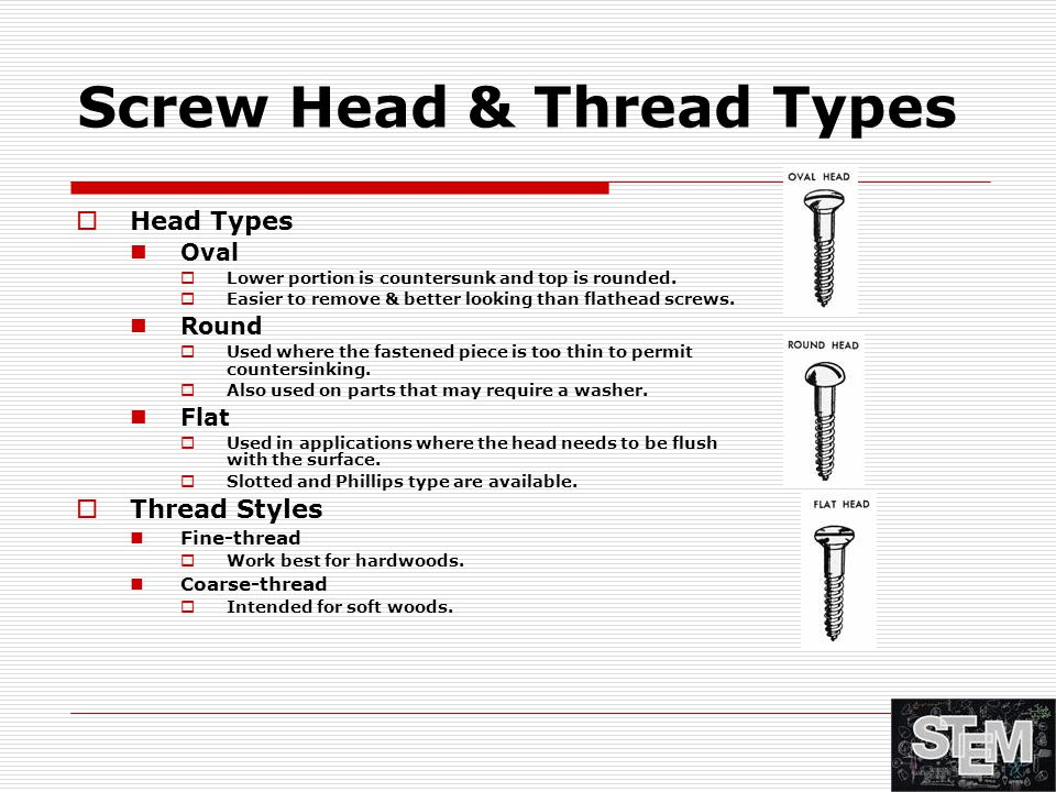 Screw Head & Thread Types  Head Types Oval  Lower portion is countersunk and top is rounded.  Easier to remove & better looking than flathead screw
