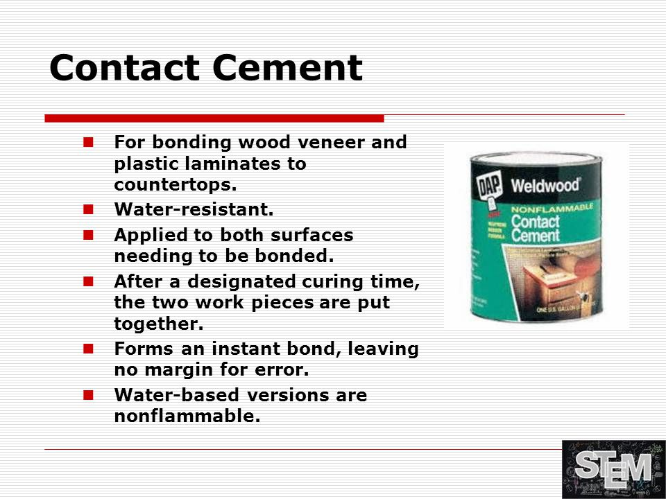 Contact Cement For bonding wood veneer and plastic laminates to countertops. Water-resistant. Applied to both surfaces needing to be bonded. After a d