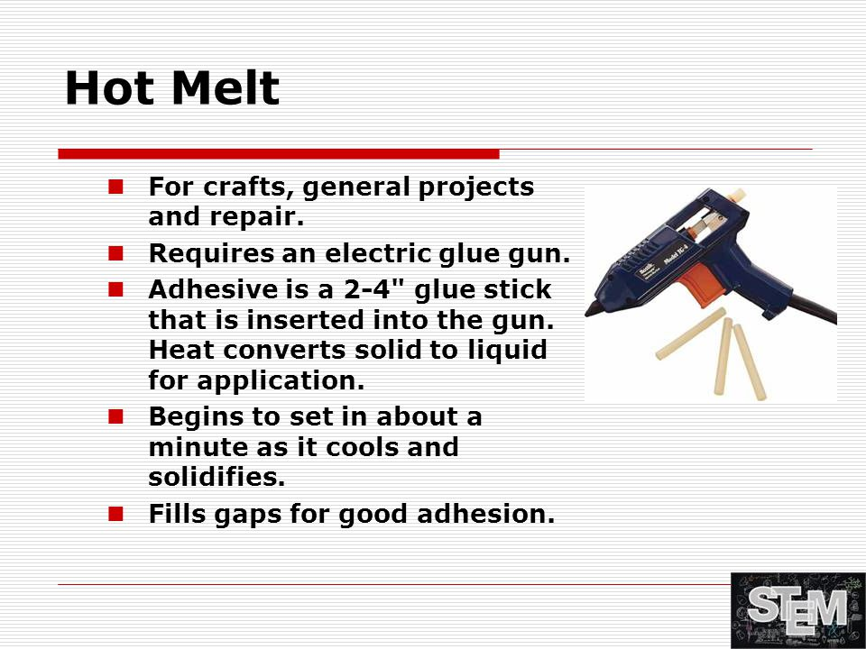 Hot Melt For crafts, general projects and repair. Requires an electric glue gun. Adhesive is a 2-4