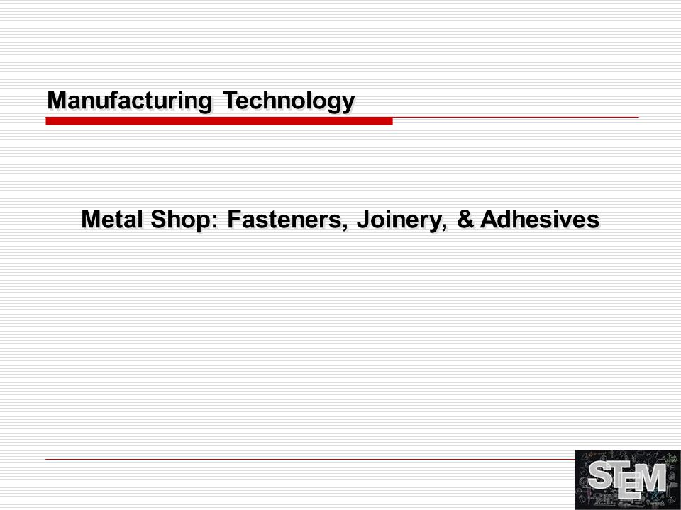 Metal Shop: Fasteners, Joinery, & Adhesives Manufacturing Technology