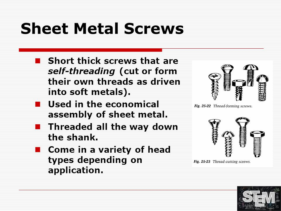 Sheet Metal Screws Short thick screws that are self-threading (cut or form their own threads as driven into soft metals). Used in the economical assem