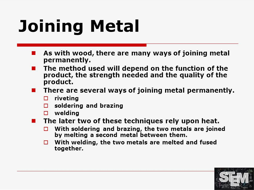 Joining Metal As with wood, there are many ways of joining metal permanently. The method used will depend on the function of the product, the strength