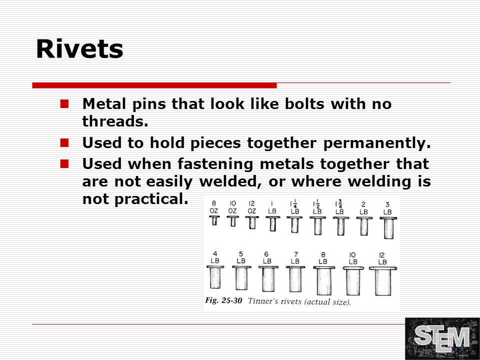 Rivets Metal pins that look like bolts with no threads. Used to hold pieces together permanently. Used when fastening metals together that are not eas