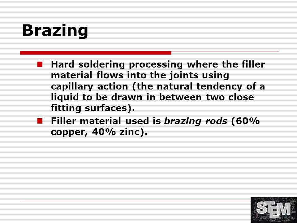 Brazing Hard soldering processing where the filler material flows into the joints using capillary action (the natural tendency of a liquid to be drawn