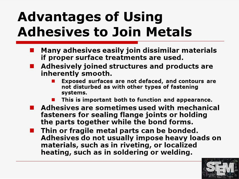 Advantages of Using Adhesives to Join Metals Many adhesives easily join dissimilar materials if proper surface treatments are used. Adhesively joined