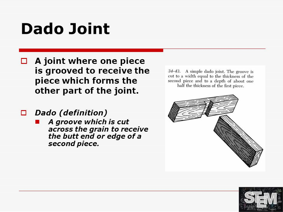 Dado Joint  A joint where one piece is grooved to receive the piece which forms the other part of the joint.  Dado (definition) A groove which is cu